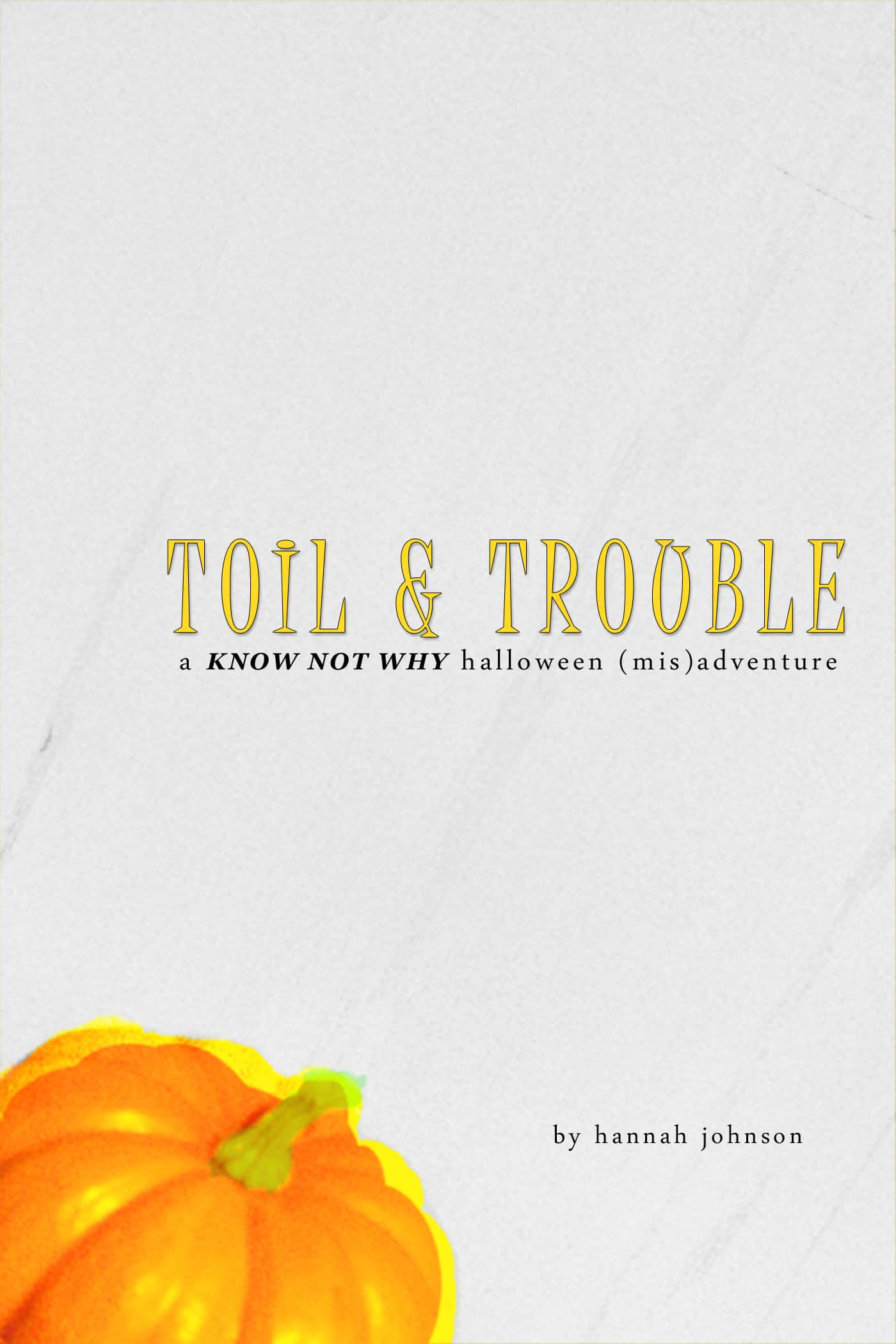 Toil & Trouble: A Know Not Why Halloween (Mis)adventure by Hannah Johnson